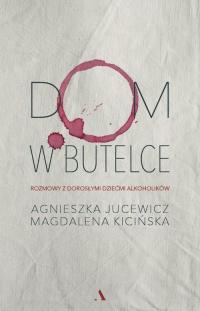Dom w butelce Rozmowy z Dorosłymi Dziećmi Alkoholików - Jucewicz Agnieszka, Kicińska Magdalena   mała okładka