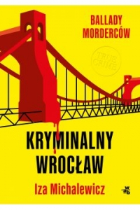 Ballady morderców. Kryminalny Wrocław  - Izabela Michalewicz   mała okładka