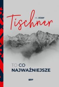 To, co najważniejsze - Tischner Józef | mała okładka