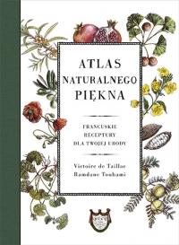 Atlas naturalnego piękna. Francuskie receptury dla twojej urody - de Taillac Victoire, Touhami Ramdane | mała okładka