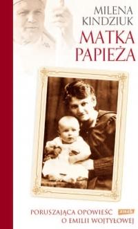 Matka Papieża. Poruszająca opowieść o Emilii Wojtyłowej - Milena Kindziuk | mała okładka