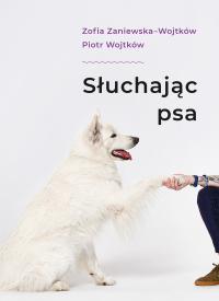 Słuchając psa - Zofia Zaniewska; Piotr Wojtków   mała okładka