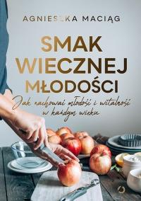 Smak wiecznej młodości. Jak zachować młodość i witalność - Agnieszka Maciąg | mała okładka