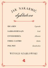 Jak nakarmić dyktatora? - Witold Szabłowski | mała okładka