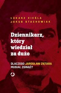 Dziennikarz, który wiedział za dużo. Dlaczego Jarosław Ziętara musiał zginąć? - Łukasz Cieśla, Jakub Stachowiak   mała okładka