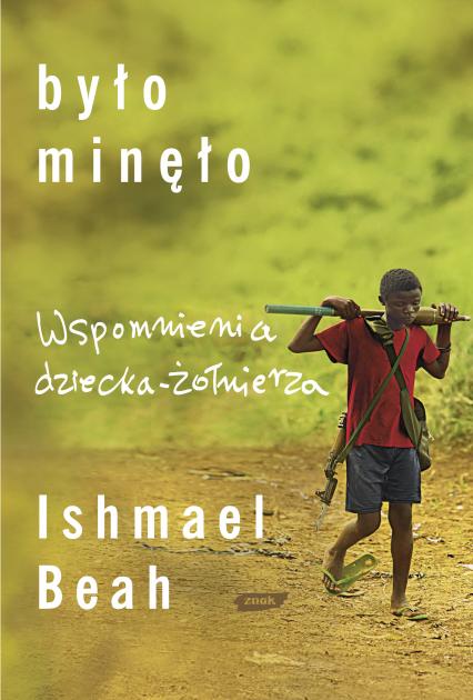 Było minęło. Wspomnienia dziecka- żołnierza - Ishmael Beah  | okładka