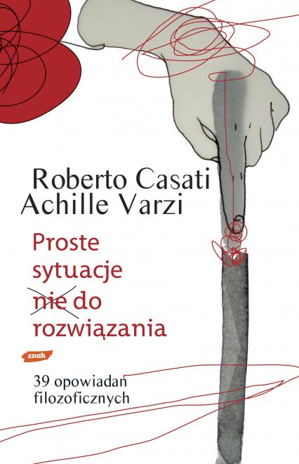 Proste sytuacje nie do rozwiązania. 39 opowiadań filozoficznych - Achille Varzi, Roberto Casati  | okładka