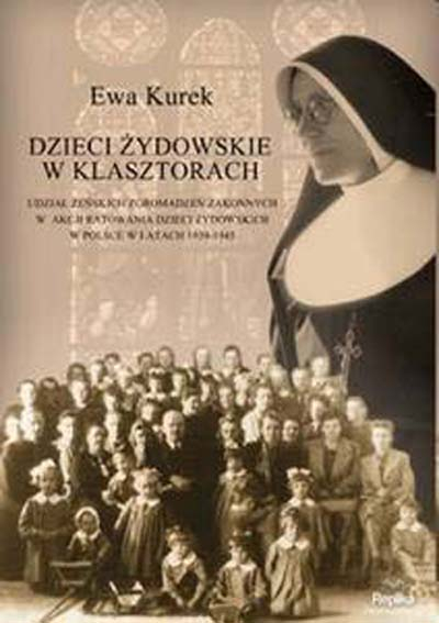 Gdy klasztor znaczył życie. Udział żeńskich zgromadzeń zakonnych w akcji ratowania dzieci żydowskich w Polsce w latach 1939-1945 - Ewa Kurek-Lesik  | okładka