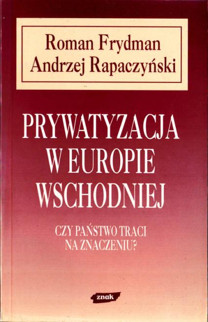 Prywatyzacja w Europie Wschodniej. Czy państwo traci na znaczeniu? - Roman Frydman, Andrzej Rapaczyński  | okładka