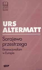 Sarajewo przestrzega. Etnonacjonalizm w Europie - Urs Altermatt  | okładka