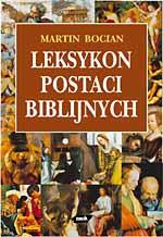 Leksykon postaci biblijnych. Ich dalsze losy w Judaizmie, Chrześcijaństwie i Islamie oraz w literaturze, muzyce i sztukach palstycznych - Martin Bocian  | okładka