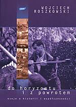 Do horyzontu i z powrotem. Eseje o historii i współczesności - Wojciech Roszkowski  | okładka