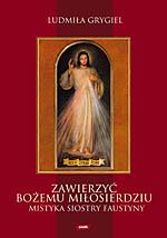 Zawierzyć Bożemu Miłosierdziu. Mistyka siostry Faustyny - Ludmiła Grygiel  | okładka