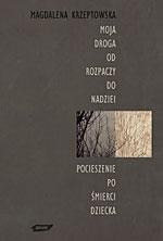 Moja droga od rozpaczy do nadziei. Pocieszenie po śmierci dziecka - Magdalena Krzeptowska  | okładka