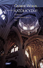 Czym jest katolicyzm? 10 kontrowersyjnych pytań - George Weigel  | okładka