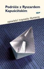 Podróże z Ryszardem Kapuścińskim. Opowieści 13 tłumaczy -    okładka
