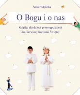 O Bogu i o nas. Książka dla dzieci przystępujących do pierwszej komunii świętej - Anna Podgórska  | mała okładka