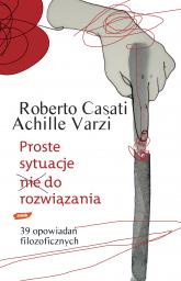 Proste sytuacje nie do rozwiązania. 39 opowiadań filozoficznych - Achille Varzi, Roberto Casati  | mała okładka