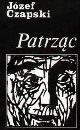 Patrząc. Z autoportretem i 19 rysunkami autora - Józef Czapski  | mała okładka