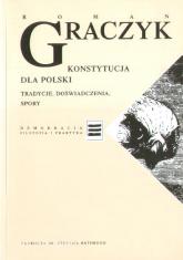 Konstytucja dla Polski. Tradycje, doświadczenia, spory - Roman Graczyk  | mała okładka