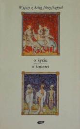 O życiu - o śmierci. Wypisy z ksiąg filozoficznych - Tadeusz Gadacz  | mała okładka