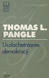 Uszlachetnianie demokracji. Wyzwanie epoki postmodernistycznej - Thomas L. Pangle  | mała okładka