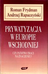 Prywatyzacja w Europie Wschodniej. Czy państwo traci na znaczeniu? - Roman Frydman, Andrzej Rapaczyński  | mała okładka