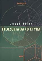 Filozofia jako etyka - Jacek Filek  | mała okładka