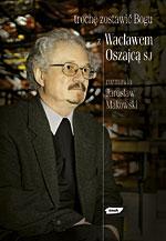 Trochę zostawić Bogu. Z Wacławem Oszajcą SJ rozmawia Jarosław Makowski - Jarosław Makowski  | mała okładka