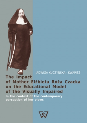 The Impact of Mother Elżbieta Róża Czacka on the Educational Model of the Visually Impaired In the context of the contemporary perception of her views - okładka