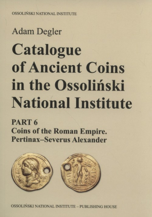 Catalogue of Ancient Coins in the Ossoliński National Institute Part 6: Coins of the Roman Empire. Pertinax–Severus Alexander - okładka
